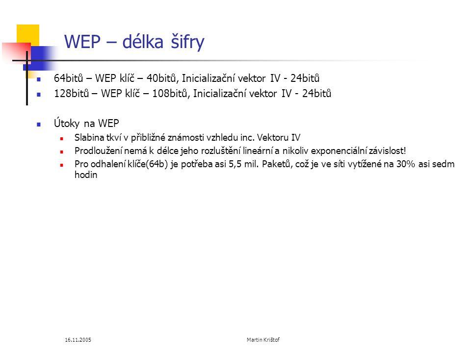 16.11.2005 Martin Krištof WEP – délka šifry  64bitů – WEP klíč – 40bitů, Inicializační vektor IV - 24bitů  128bitů – WEP klíč – 108bitů, Inicializační vektor IV - 24bitů  Útoky na WEP  Slabina tkví v přibližné známosti vzhledu inc.