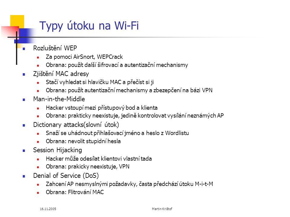16.11.2005 Martin Krištof Typy útoku na Wi-Fi  Rozluštění WEP  Za pomoci AirSnort, WEPCrack  Obrana: použít další šifrovací a autentizační mechanismy  Zjištění MAC adresy  Stačí vyhledat si hlavičku MAC a přečíst si ji  Obrana: použít autentizační mechanismy a zbezepčení na bázi VPN  Man-in-the-Middle  Hacker vstoupí mezi přístupový bod a klienta  Obrana: prakticky neexistuje, jedině kontrolovat vysílání neznámých AP  Dictionary attacks(slovní útok)  Snaží se uhádnout přihlašovací jméno a heslo z Wordlistu  Obrana: nevolit stupidní hesla  Session Hijacking  Hacker může odesílat klientovi vlastní tada  Obrana: prakicky neexistuje, VPN  Denial of Service (DoS)  Zahcení AP nesmyslnými požadavky, časta předchází útoku M-i-t-M  Obrana: Flitrování MAC