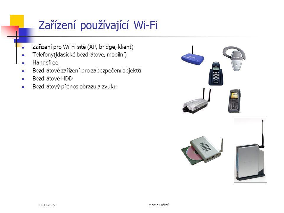 16.11.2005 Martin Krištof Zařízení používající Wi-Fi  Zařízení pro Wi-Fi sítě (AP, bridge, klient)  Telefony(klasické bezdrátové, mobilní)  Handsfree  Bezdrátové zařízení pro zabezpečení objektů  Bezdrátové HDD  Bezdrátový přenos obrazu a zvuku