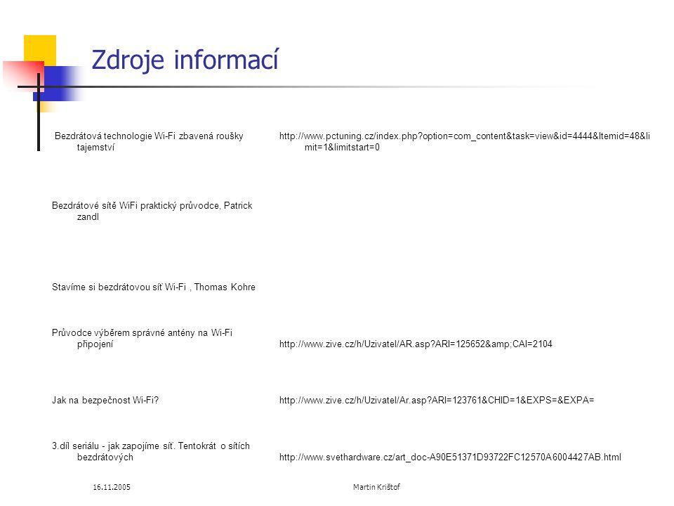16.11.2005 Martin Krištof Zdroje informací Bezdrátová technologie Wi-Fi zbavená roušky tajemství http://www.pctuning.cz/index.php?option=com_content&task=view&id=4444&Itemid=48&li mit=1&limitstart=0 Bezdrátové sítě WiFi praktický průvodce, Patrick zandl Stavíme si bezdrátovou síť Wi-Fi, Thomas Kohre Průvodce výběrem správné antény na Wi-Fi připojeníhttp://www.zive.cz/h/Uzivatel/AR.asp?ARI=125652&CAI=2104 Jak na bezpečnost Wi-Fi?http://www.zive.cz/h/Uzivatel/Ar.asp?ARI=123761&CHID=1&EXPS=&EXPA= 3.díl seriálu - jak zapojíme síť.