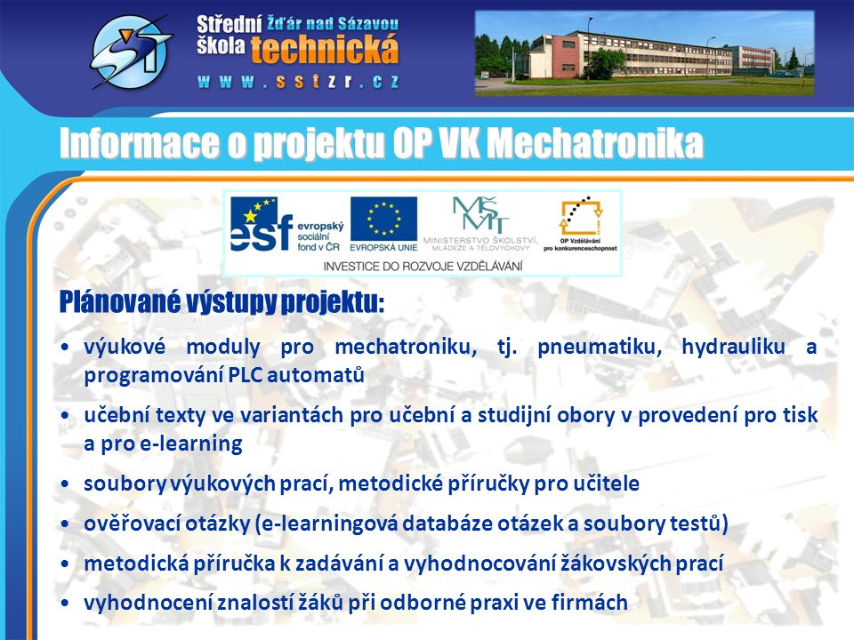 Plánované výstupy projektu: • výukové moduly pro mechatroniku, tj. pneumatiku, hydrauliku a programování PLC automatů • učební texty ve variantách pro