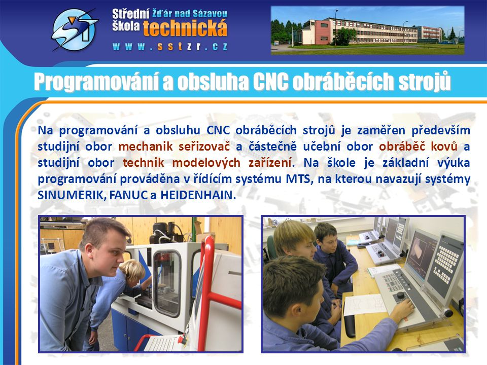 Na programování a obsluhu CNC obráběcích strojů je zaměřen především studijní obor mechanik seřizovač a částečně učební obor obráběč kovů a studijní obor technik modelových zařízení.