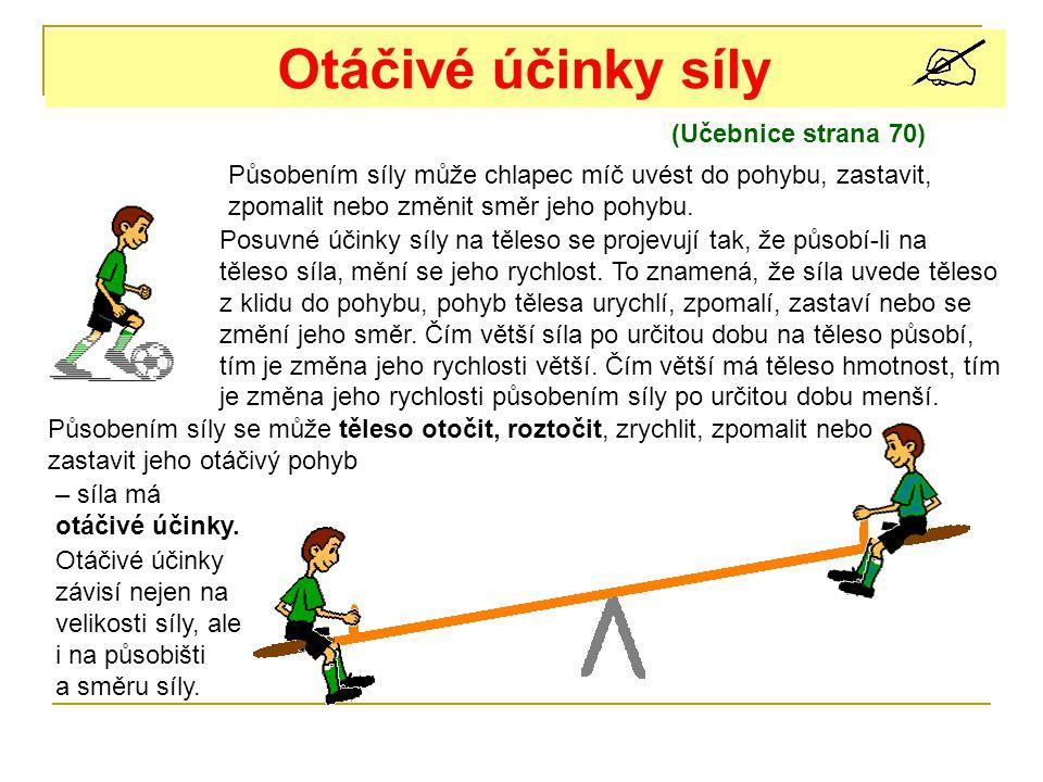 Otáčivé účinky síly (Učebnice strana 70) Působením síly může chlapec míč uvést do pohybu, zastavit, zpomalit nebo změnit směr jeho pohybu. Posuvné úči