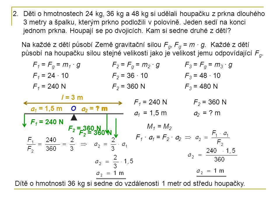 F 1 = 240 N F 2 = 360 N a 1 = 1,5 m a 2 = ? m O 2.Děti o hmotnostech 24 kg, 36 kg a 48 kg si udělali houpačku z prkna dlouhého 3 metry a špalku, který