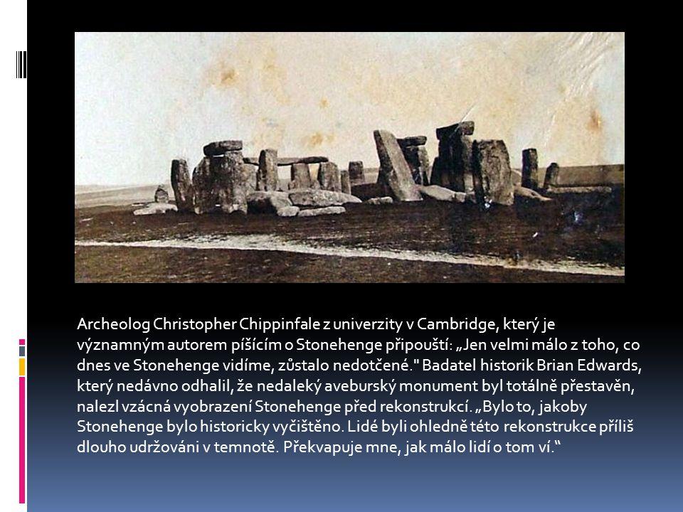"""Archeolog Christopher Chippinfale z univerzity v Cambridge, který je významným autorem píšícím o Stonehenge připouští: """"Jen velmi málo z toho, co dnes ve Stonehenge vidíme, zůstalo nedotčené. Badatel historik Brian Edwards, který nedávno odhalil, že nedaleký aveburský monument byl totálně přestavěn, nalezl vzácná vyobrazení Stonehenge před rekonstrukcí."""