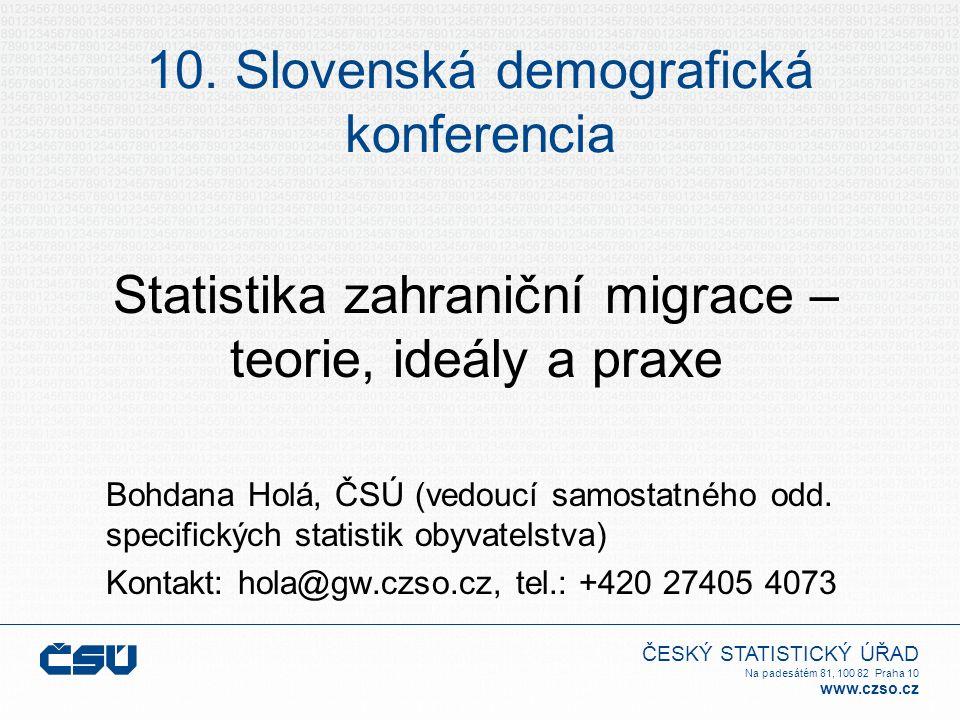 ČESKÝ STATISTICKÝ ÚŘAD Na padesátém 81, 100 82 Praha 10 www.czso.cz 10. Slovenská demografická konferencia Statistika zahraniční migrace – teorie, ide