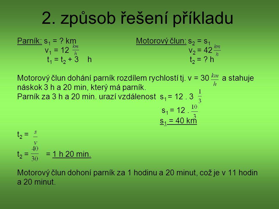 2. způsob řešení příkladu Parník: s 1 = ? km Motorový člun: s 2 = s 1 v 1 = 12 v 2 = 42 t 1 = t 2 + 3 h t 2 = ? h Motorový člun dohání parník rozdílem
