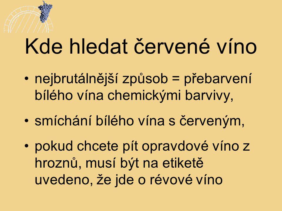 Kde hledat červené víno •nejbrutálnější způsob = přebarvení bílého vína chemickými barvivy, •smíchání bílého vína s červeným, •pokud chcete pít opravd