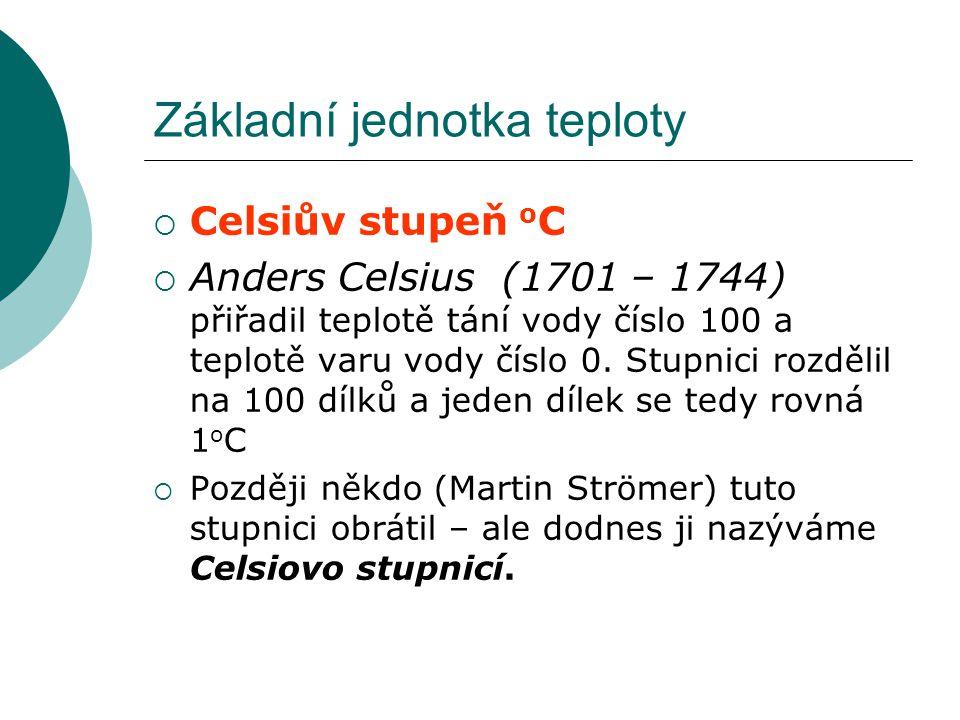 Základní jednotka teploty  Celsiův stupeň o C  Anders Celsius (1701 – 1744) přiřadil teplotě tání vody číslo 100 a teplotě varu vody číslo 0. Stupni