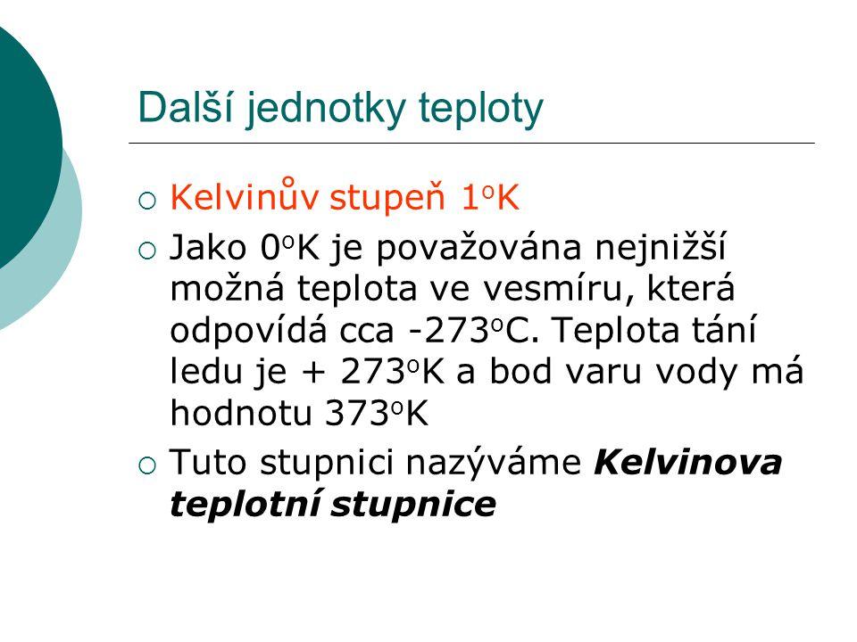 Další jednotky teploty  Kelvinův stupeň 1 o K  Jako 0 o K je považována nejnižší možná teplota ve vesmíru, která odpovídá cca -273 o C. Teplota tání