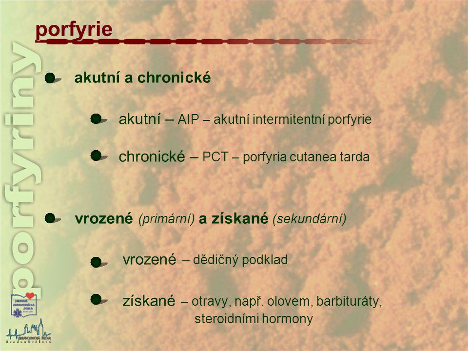 porfyrie akutní a chronické akutní – AIP – akutní intermitentní porfyrie chronické – PCT – porfyria cutanea tarda vrozené (primární) a získané (sekund