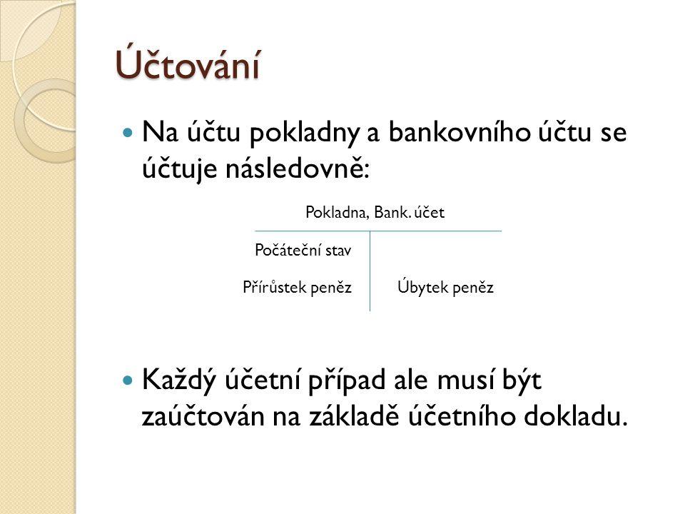 Účtování  Na účtu pokladny a bankovního účtu se účtuje následovně:  Každý účetní případ ale musí být zaúčtován na základě účetního dokladu. Pokladna