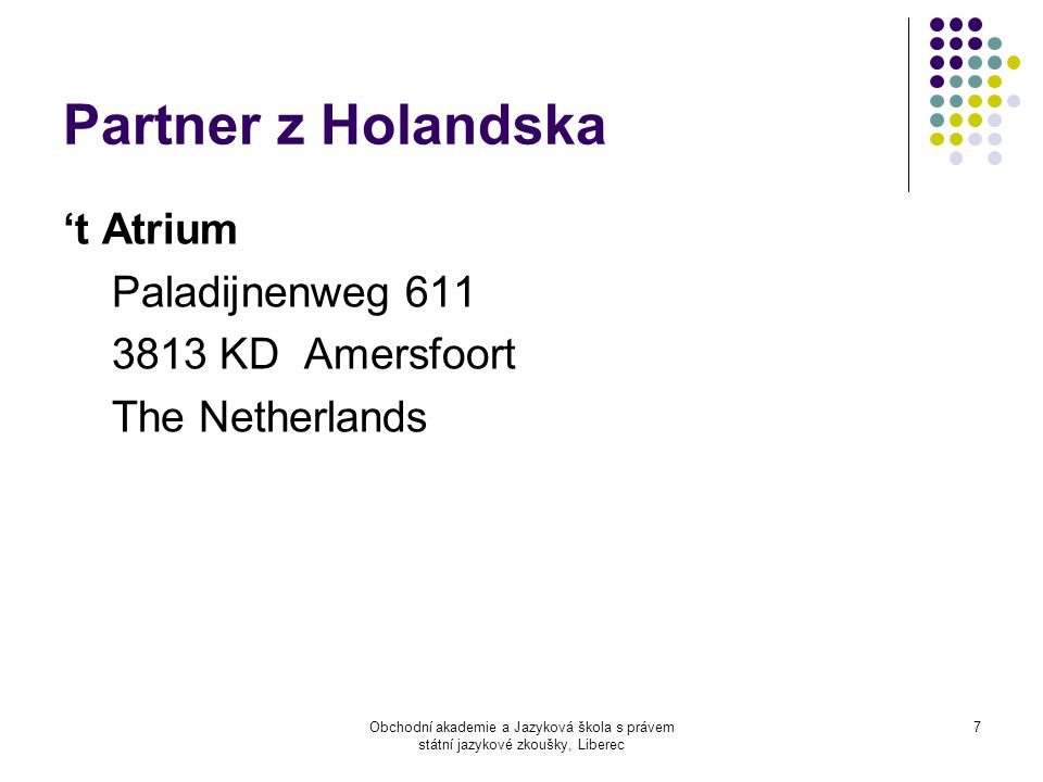 Obchodní akademie a Jazyková škola s právem státní jazykové zkoušky, Liberec 7 Partner z Holandska 't Atrium Paladijnenweg 611 3813 KD Amersfoort The Netherlands