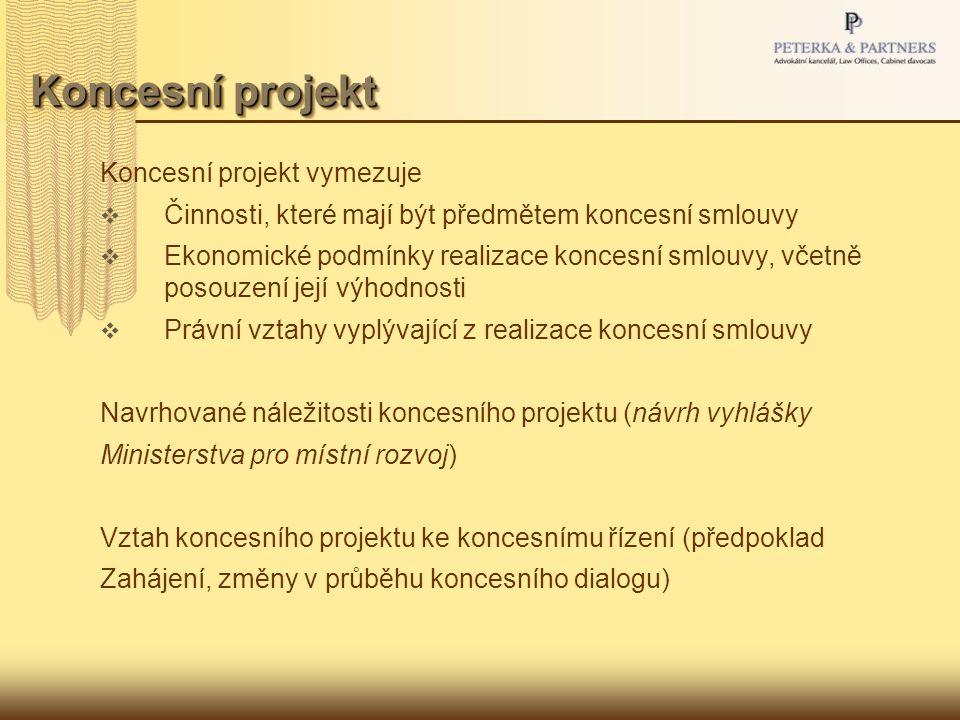 Koncesní projekt Koncesní projekt vymezuje  Činnosti, které mají být předmětem koncesní smlouvy  Ekonomické podmínky realizace koncesní smlouvy, včetně posouzení její výhodnosti  Právní vztahy vyplývající z realizace koncesní smlouvy Navrhované náležitosti koncesního projektu (návrh vyhlášky Ministerstva pro místní rozvoj) Vztah koncesního projektu ke koncesnímu řízení (předpoklad Zahájení, změny v průběhu koncesního dialogu)