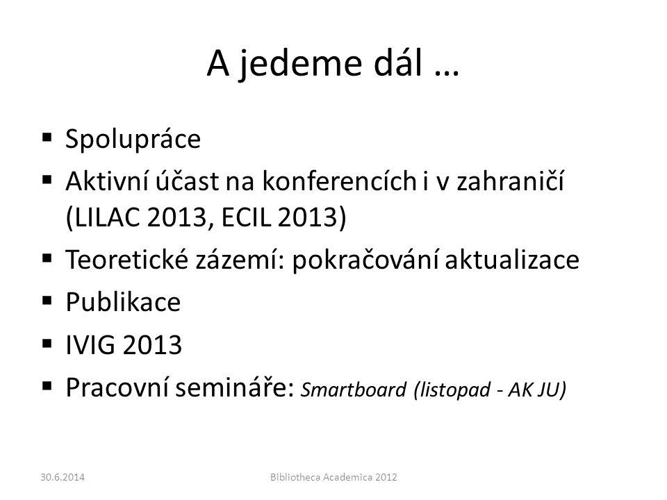 A jedeme dál …  Spolupráce  Aktivní účast na konferencích i v zahraničí (LILAC 2013, ECIL 2013)  Teoretické zázemí: pokračování aktualizace  Publikace  IVIG 2013  Pracovní semináře: Smartboard (listopad - AK JU) 30.6.2014Bibliotheca Academica 2012