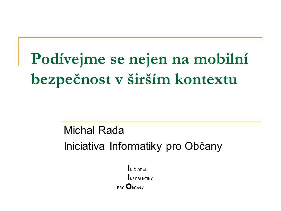Podívejme se nejen na mobilní bezpečnost v širším kontextu Michal Rada Iniciativa Informatiky pro Občany
