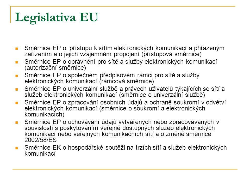 Legislativa EU  Směrnice EP o přístupu k sítím elektronických komunikací a přiřazeným zařízením a o jejich vzájemném propojení (přístupová směrnice)  Směrnice EP o oprávnění pro sítě a služby elektronických komunikací (autorizační směrnice)  Směrnice EP o společném předpisovém rámci pro sítě a služby elektronických komunikací (rámcová směrnice)  Směrnice EP o univerzální službě a právech uživatelů týkajících se sítí a služeb elektronických komunikací (směrnice o univerzální službě)  Směrnice EP o zpracování osobních údajů a ochraně soukromí v odvětví elektronických komunikací (směrnice o soukromí a elektronických komunikacích)  Směrnice EP o uchovávání údajů vytvářených nebo zpracovávaných v souvislosti s poskytováním veřejně dostupných služeb elektronických komunikací nebo veřejných komunikačních sítí a o změně směrnice 2002/58/ES  Směrnice EK o hospodářské soutěži na trzích sítí a služeb elektronických komunikací