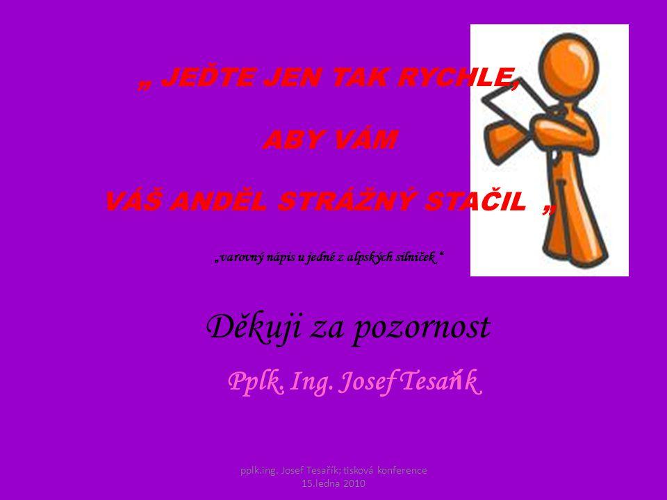 pplk.ing. Josef Tesařík; tisková konference 15.ledna 2010 Děkuji za pozornost Pplk.