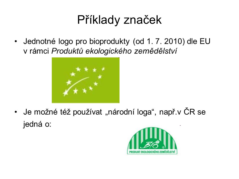 """Příklady značek •Jednotné logo pro bioprodukty (od 1. 7. 2010) dle EU v rámci Produktů ekologického zemědělství •Je možné též používat """"národní loga"""","""