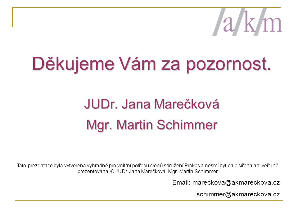 Děkujeme Vám za pozornost. JUDr. Jana Marečková Mgr. Martin Schimmer Tato prezentace byla vytvořena výhradně pro vnitřní potřebu členů sdružení Prokos