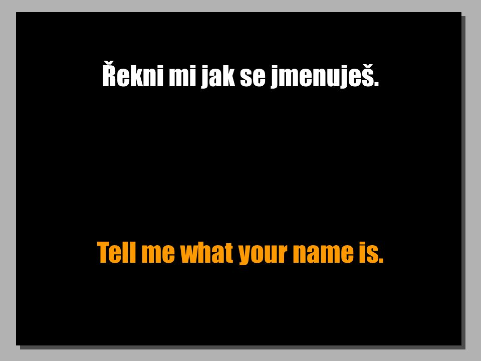 Řekni mi jak se jmenuješ. Tell me what your name is.