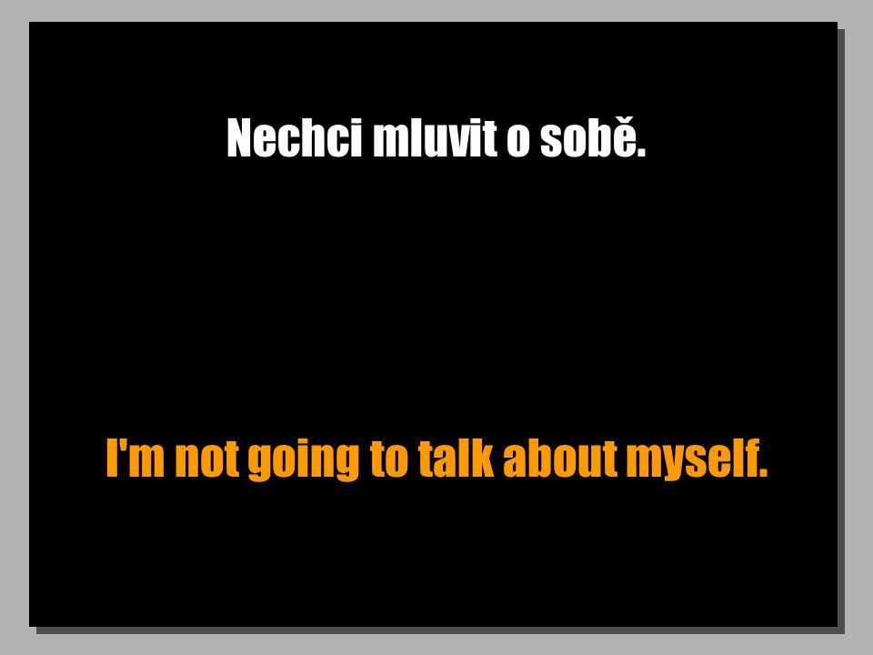 Nechci mluvit o sobě. I m not going to talk about myself.