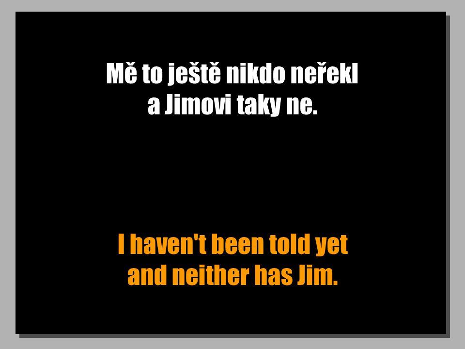 Mě to ještě nikdo neřekl a Jimovi taky ne. I haven't been told yet and neither has Jim.