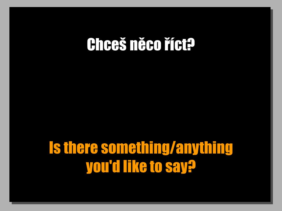 Chceš něco říct Is there something/anything you d like to say
