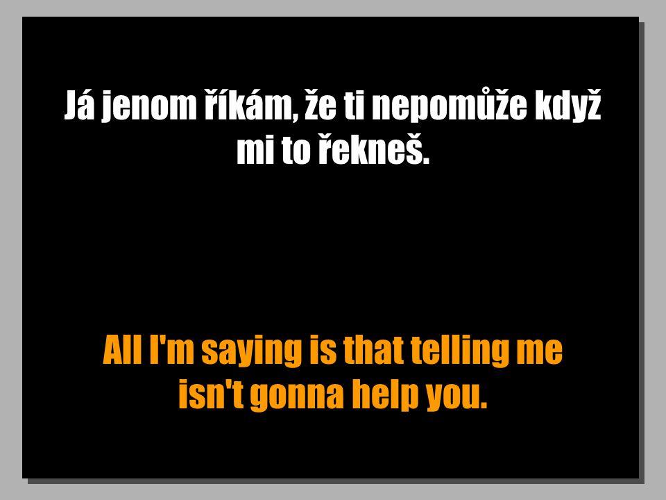 Já jenom říkám, že ti nepomůže když mi to řekneš. All I'm saying is that telling me isn't gonna help you.