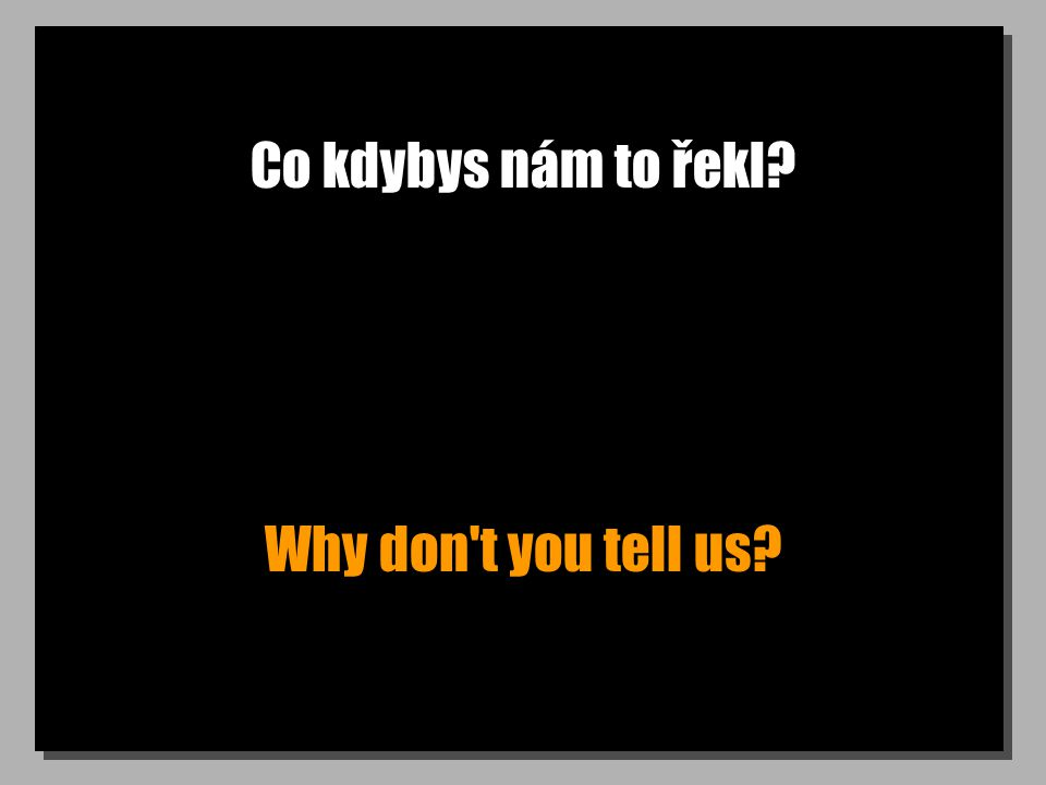 Co kdybys nám to řekl Why don t you tell us