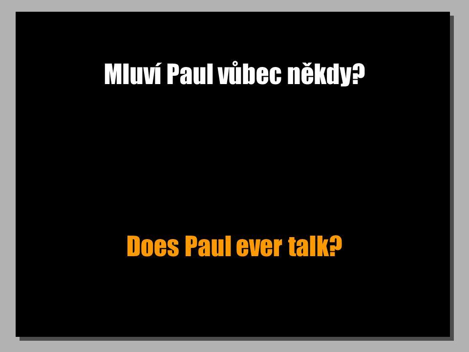 Mluví Paul vůbec někdy? Does Paul ever talk?