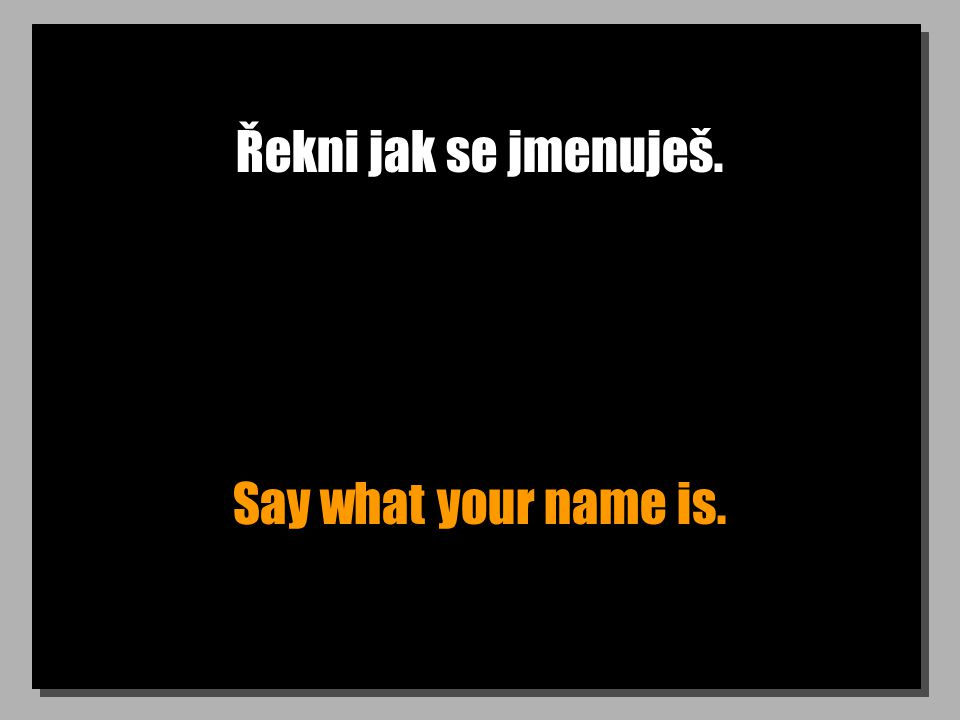 Řekni jak se jmenuješ. Say what your name is.