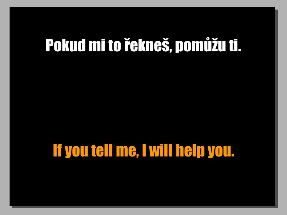 Pokud mi to řekneš, pomůžu ti. If you tell me, I will help you.