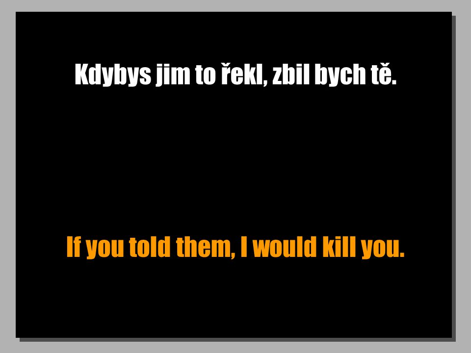 Kdybys jim to řekl, zbil bych tě. If you told them, I would kill you.