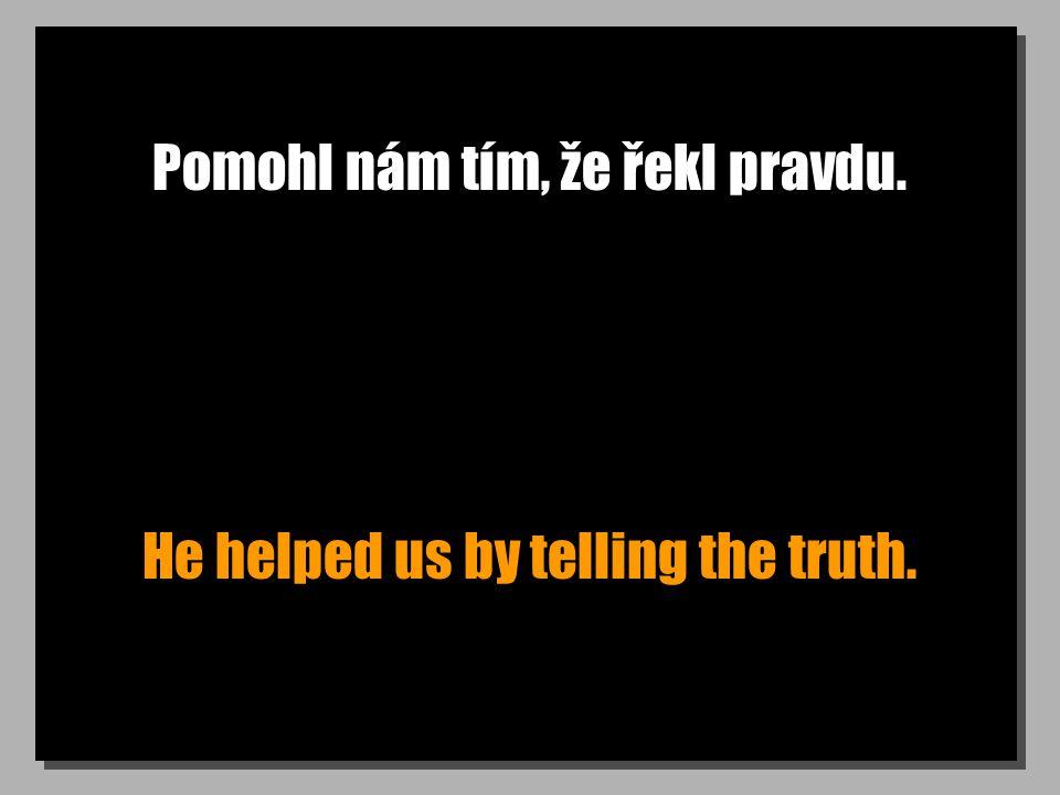 Pomohl nám tím, že řekl pravdu. He helped us by telling the truth.