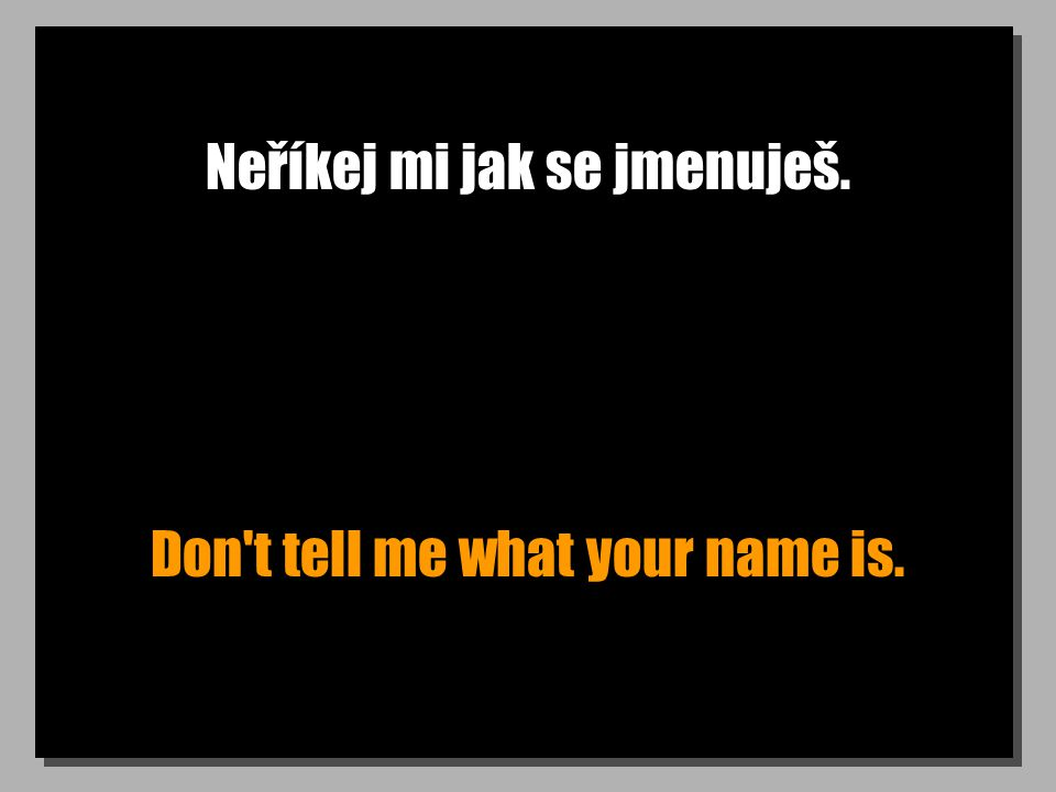Řekl ti jak se jmenuje, že? He told you what his name was, didn t he?
