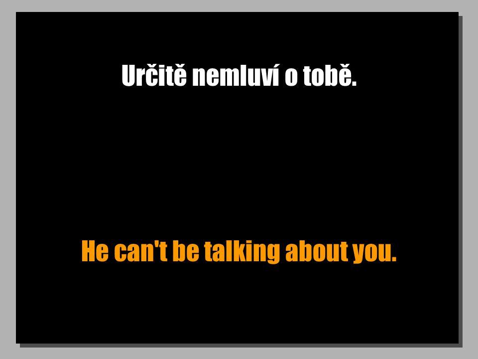 Určitě nemluví o tobě. He can't be talking about you.