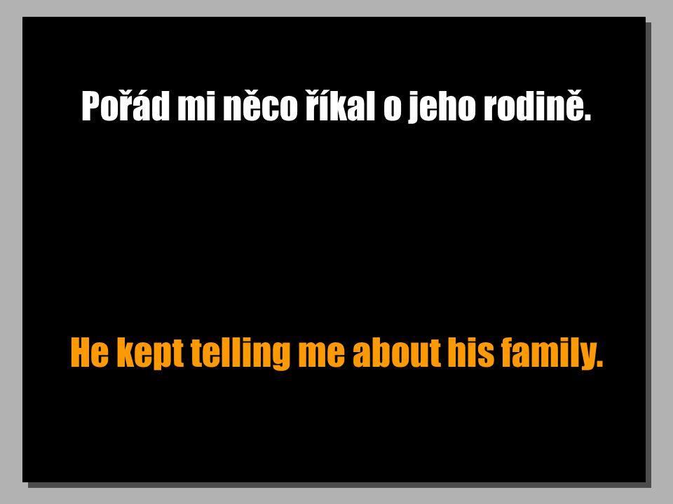 Pořád mi něco říkal o jeho rodině. He kept telling me about his family.