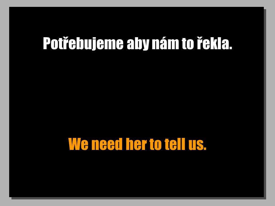 Potřebujeme aby nám to řekla. We need her to tell us.