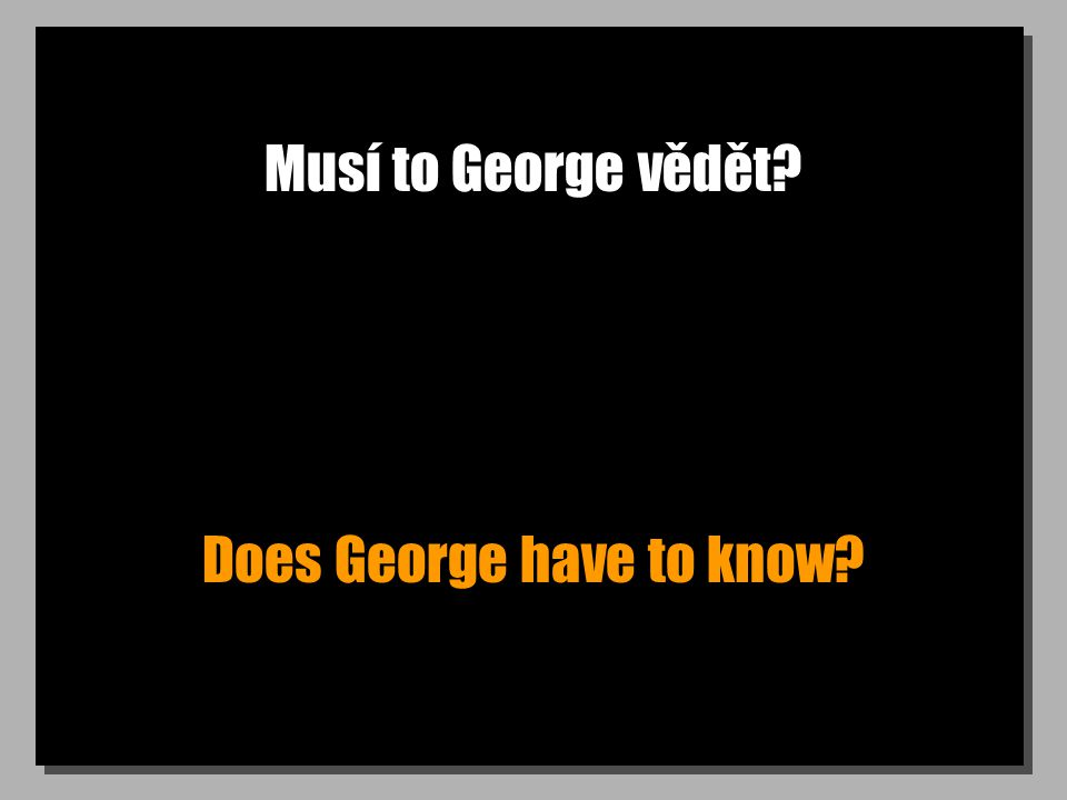 Musí to George vědět Does George have to know