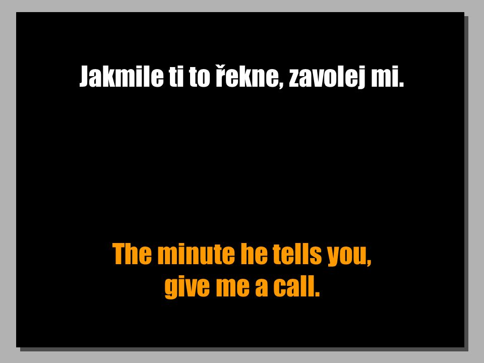 Jakmile ti to řekne, zavolej mi. The minute he tells you, give me a call.