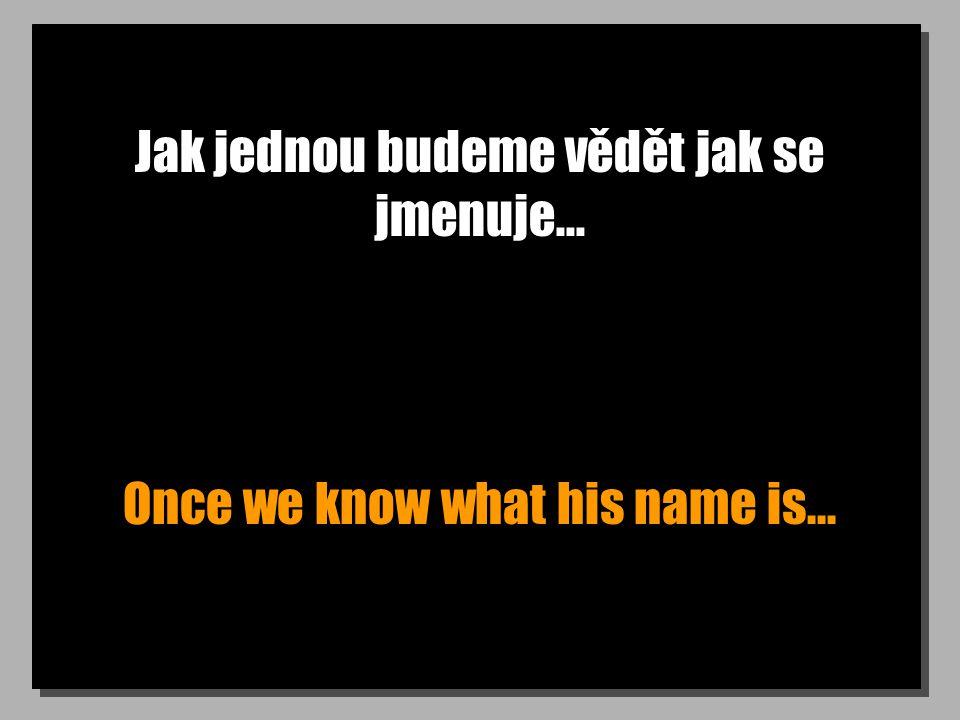 Jak jednou budeme vědět jak se jmenuje... Once we know what his name is...