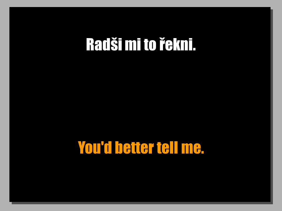 Radši mi to řekni. You d better tell me.