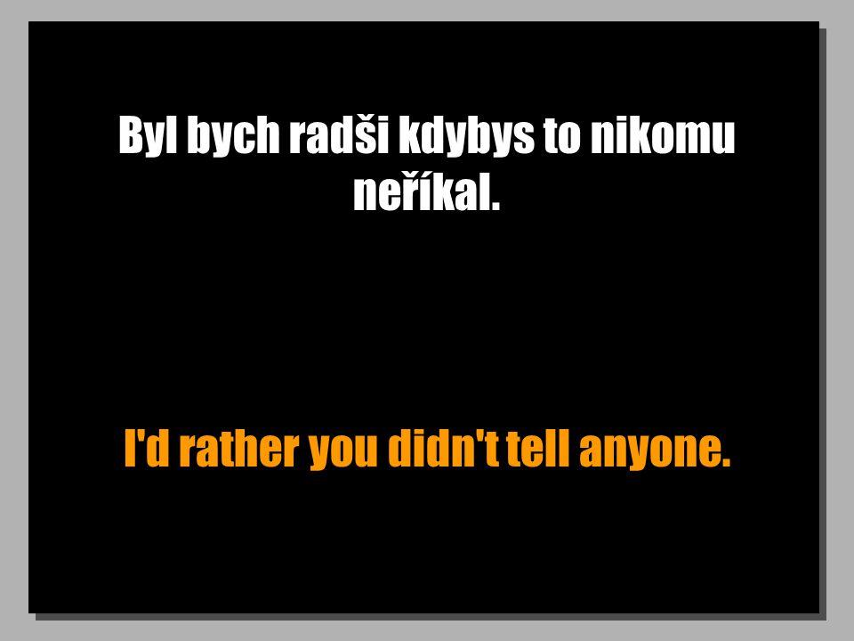 Byl bych radši kdybys to nikomu neříkal. I'd rather you didn't tell anyone.