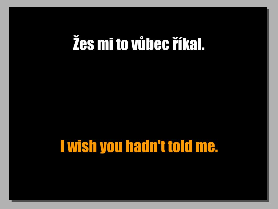 Žes mi to vůbec říkal. I wish you hadn t told me.