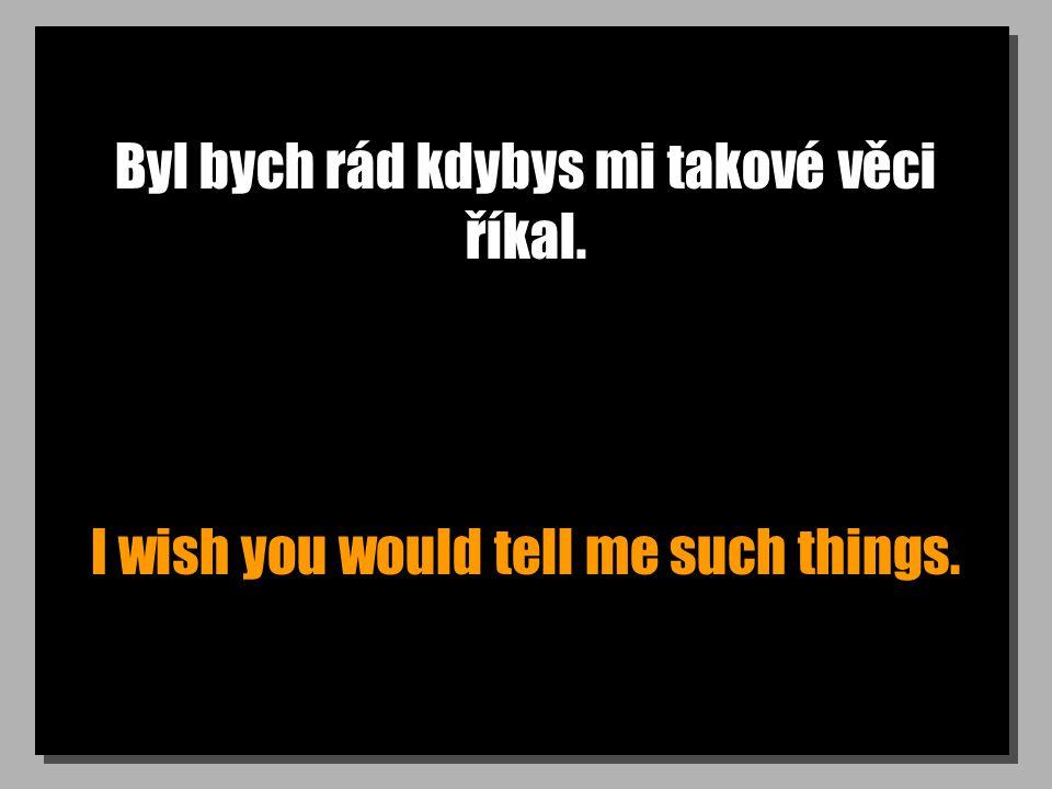 Byl bych rád kdybys mi takové věci říkal. I wish you would tell me such things.