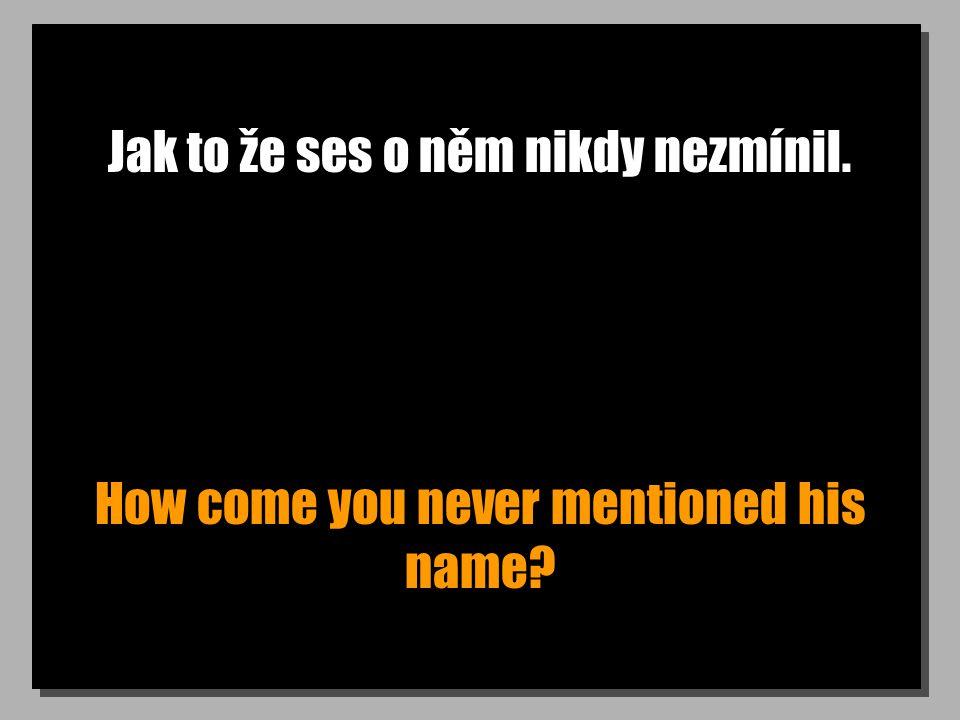 Jak to že ses o něm nikdy nezmínil. How come you never mentioned his name?