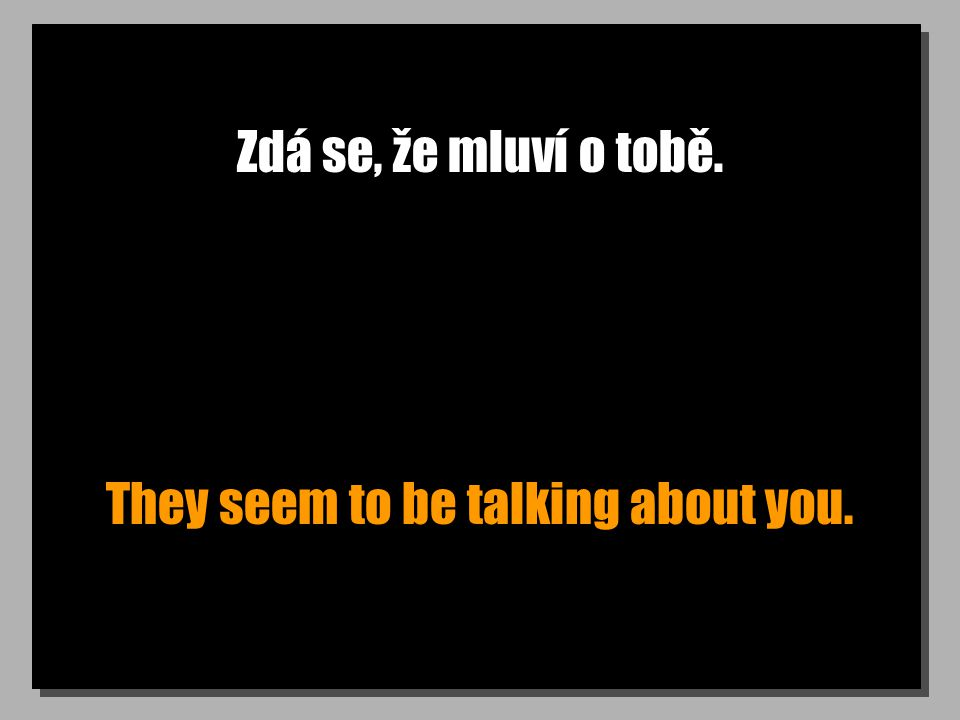 Zdá se, že mluví o tobě. They seem to be talking about you.