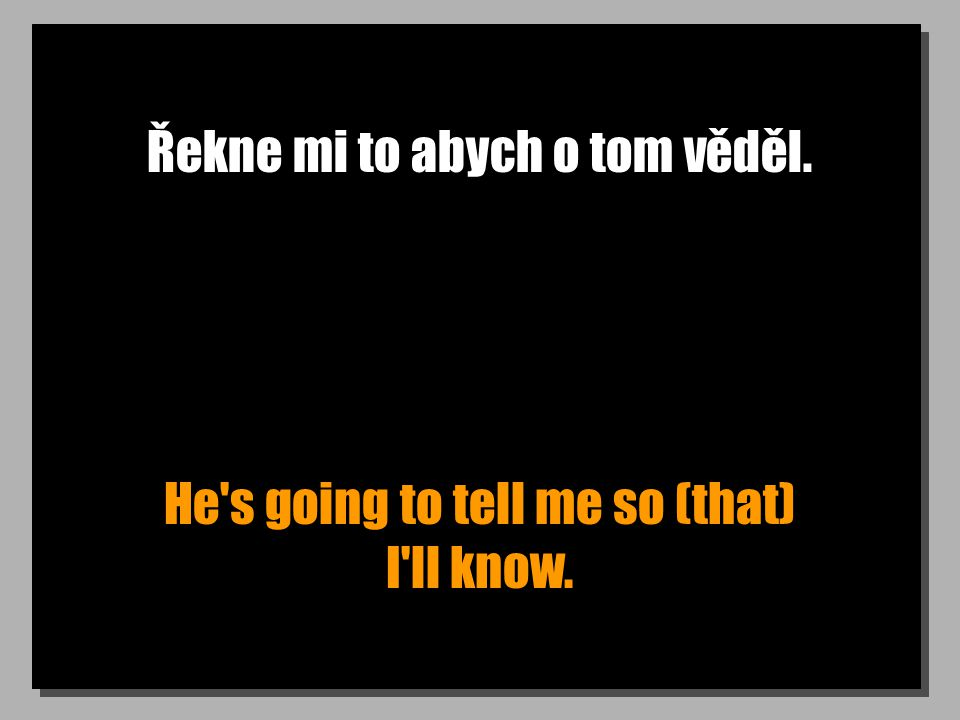 Řekne mi to abych o tom věděl. He s going to tell me so (that) I ll know.
