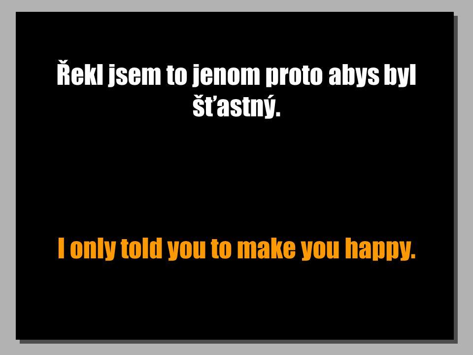 Řekl jsem to jenom proto abys byl šťastný. I only told you to make you happy.